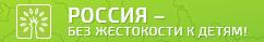РОССИЯ - БЕЗ ЖЕСТОКОСТИ К ДЕТЯМ